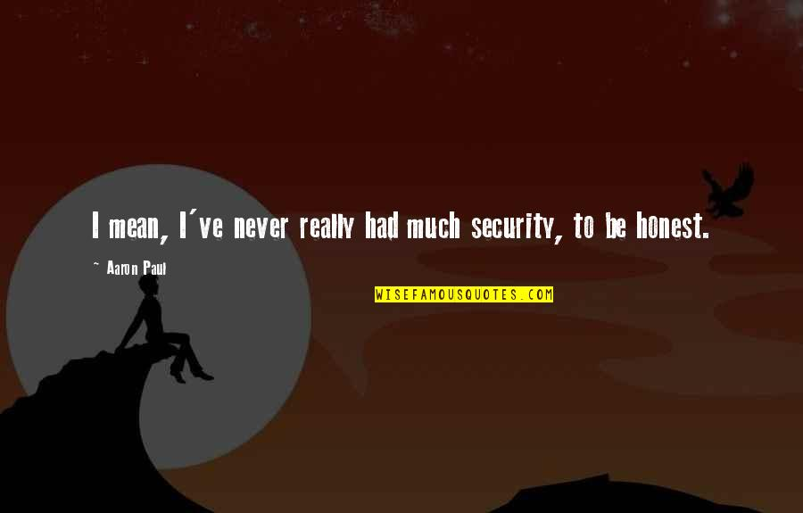 Aaron Paul Best Quotes By Aaron Paul: I mean, I've never really had much security,