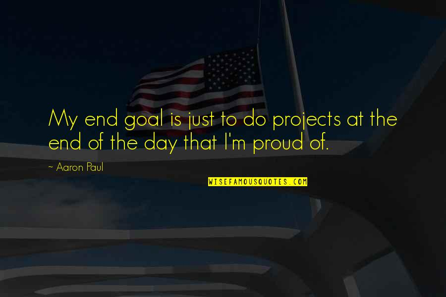Aaron Paul Best Quotes By Aaron Paul: My end goal is just to do projects