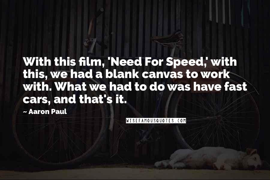 Aaron Paul quotes: With this film, 'Need For Speed,' with this, we had a blank canvas to work with. What we had to do was have fast cars, and that's it.