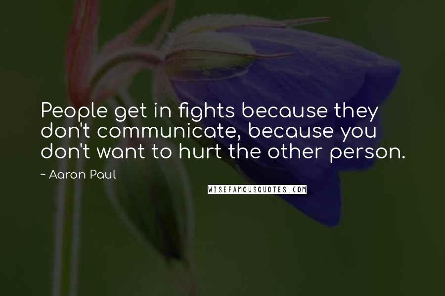 Aaron Paul quotes: People get in fights because they don't communicate, because you don't want to hurt the other person.