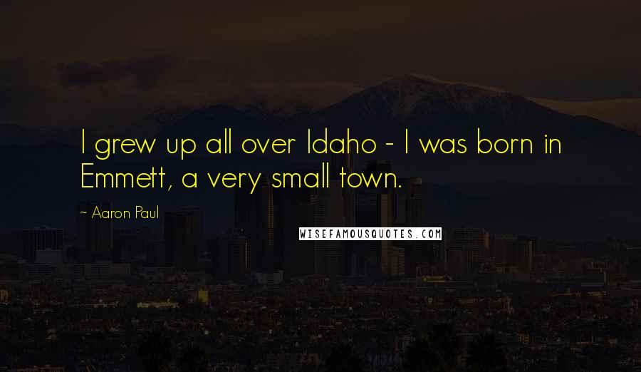 Aaron Paul quotes: I grew up all over Idaho - I was born in Emmett, a very small town.