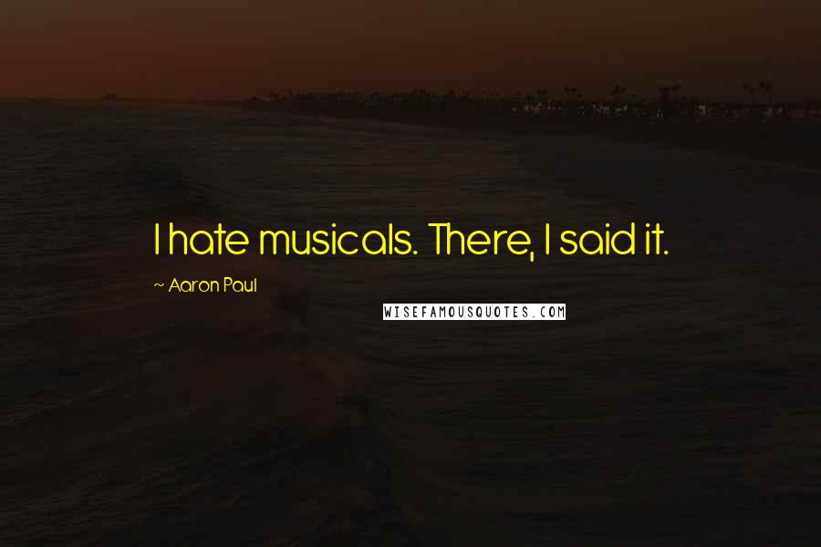 Aaron Paul quotes: I hate musicals. There, I said it.