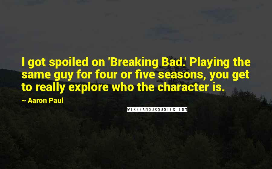 Aaron Paul quotes: I got spoiled on 'Breaking Bad.' Playing the same guy for four or five seasons, you get to really explore who the character is.