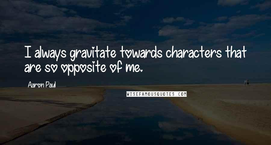 Aaron Paul quotes: I always gravitate towards characters that are so opposite of me.