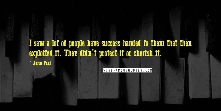 Aaron Paul quotes: I saw a lot of people have success handed to them that then exploited it. They didn't protect it or cherish it.