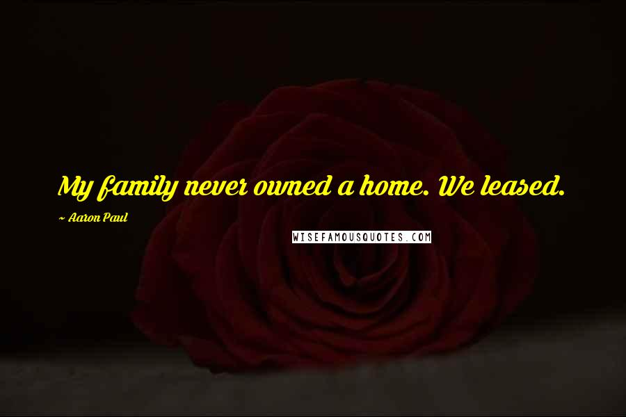 Aaron Paul quotes: My family never owned a home. We leased.
