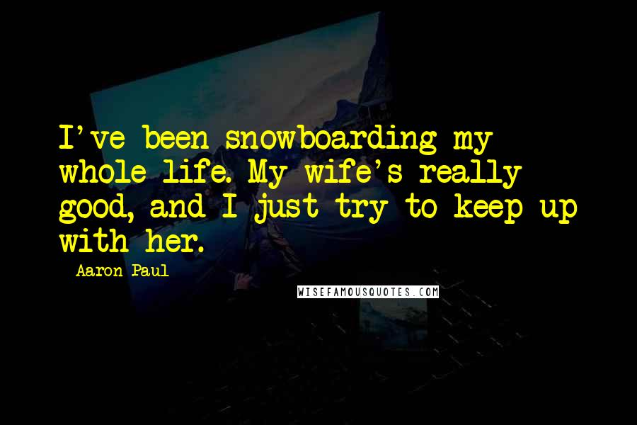 Aaron Paul quotes: I've been snowboarding my whole life. My wife's really good, and I just try to keep up with her.