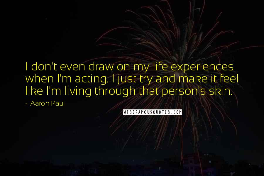 Aaron Paul quotes: I don't even draw on my life experiences when I'm acting. I just try and make it feel like I'm living through that person's skin.