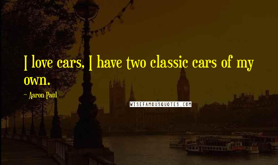 Aaron Paul quotes: I love cars, I have two classic cars of my own.