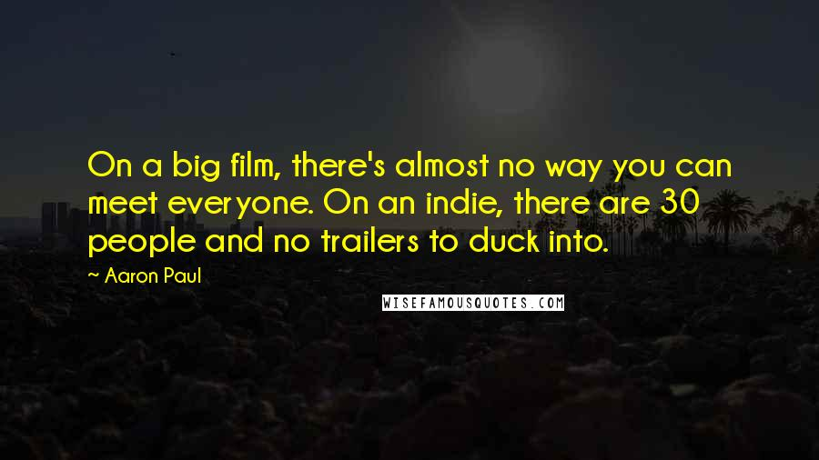 Aaron Paul quotes: On a big film, there's almost no way you can meet everyone. On an indie, there are 30 people and no trailers to duck into.