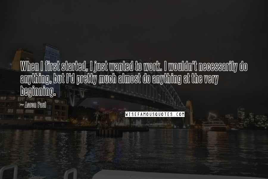 Aaron Paul quotes: When I first started, I just wanted to work. I wouldn't necessarily do anything, but I'd pretty much almost do anything at the very beginning.