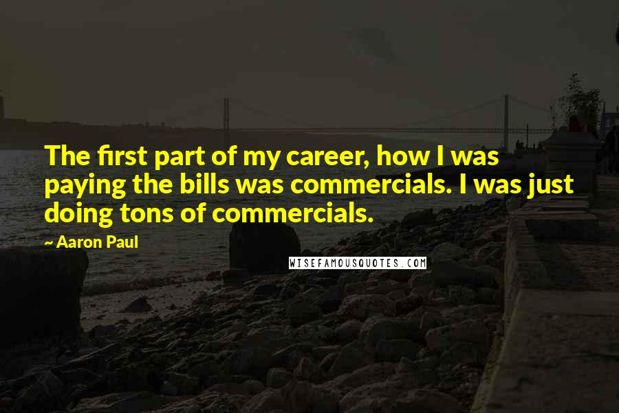 Aaron Paul quotes: The first part of my career, how I was paying the bills was commercials. I was just doing tons of commercials.