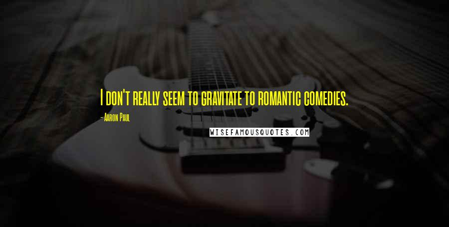 Aaron Paul quotes: I don't really seem to gravitate to romantic comedies.