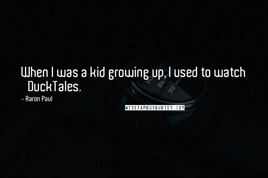 Aaron Paul quotes: When I was a kid growing up, I used to watch 'DuckTales.'