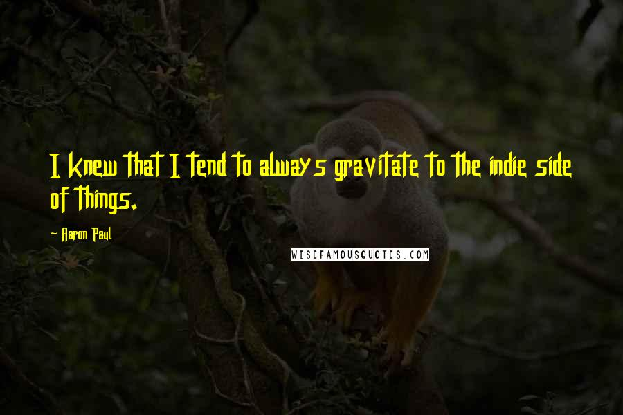 Aaron Paul quotes: I knew that I tend to always gravitate to the indie side of things.