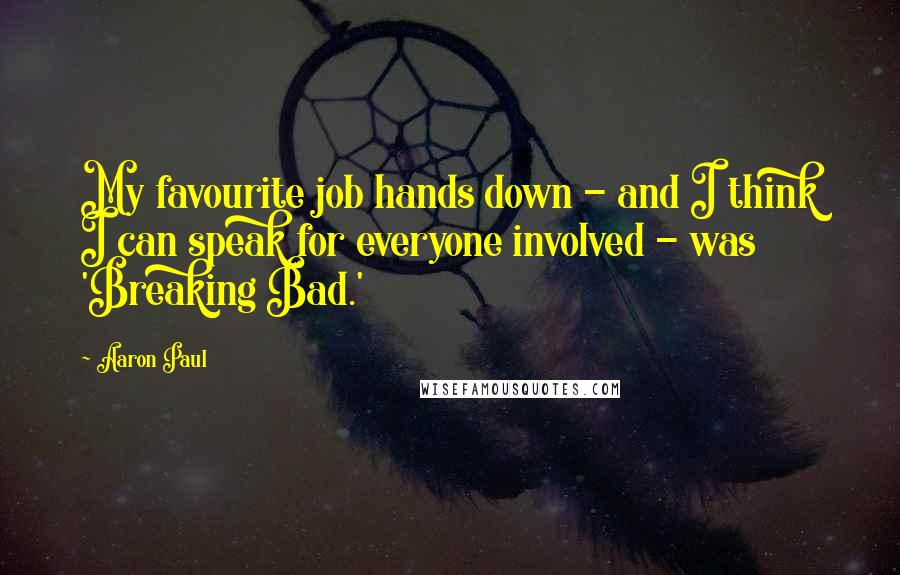 Aaron Paul quotes: My favourite job hands down - and I think I can speak for everyone involved - was 'Breaking Bad.'