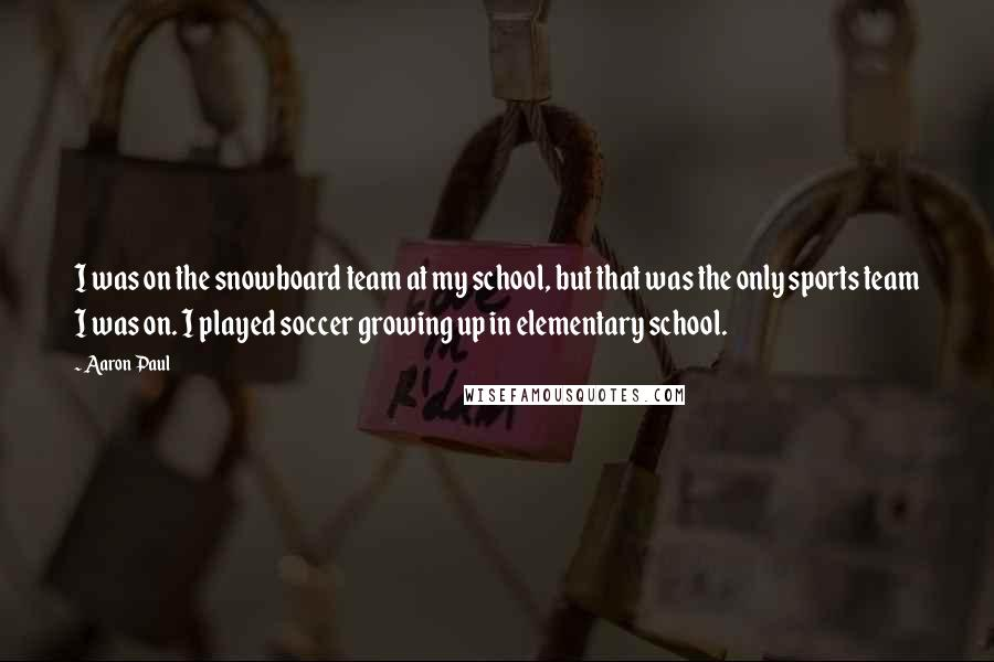 Aaron Paul quotes: I was on the snowboard team at my school, but that was the only sports team I was on. I played soccer growing up in elementary school.