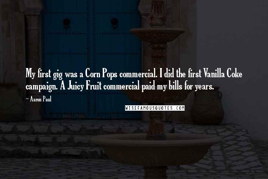 Aaron Paul quotes: My first gig was a Corn Pops commercial. I did the first Vanilla Coke campaign. A Juicy Fruit commercial paid my bills for years.