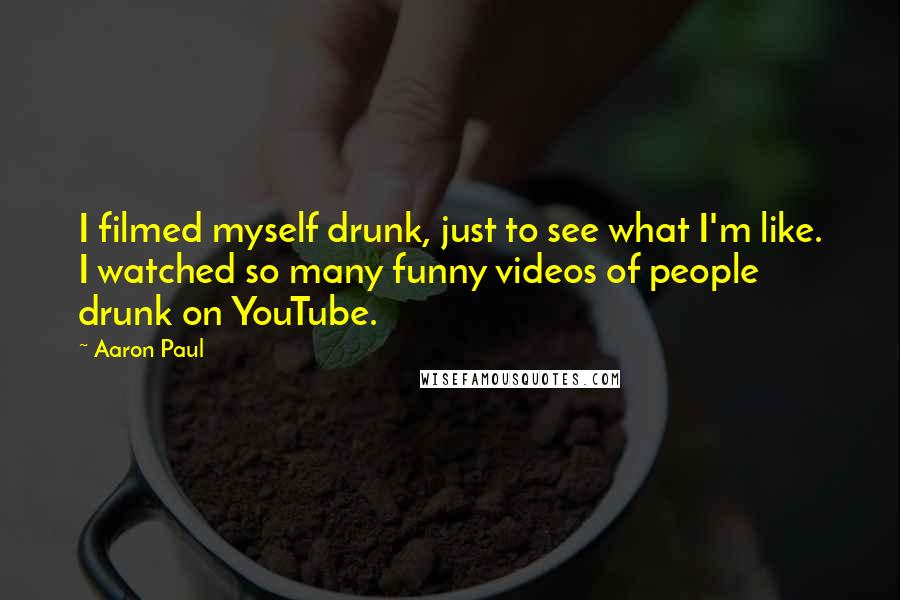 Aaron Paul quotes: I filmed myself drunk, just to see what I'm like. I watched so many funny videos of people drunk on YouTube.