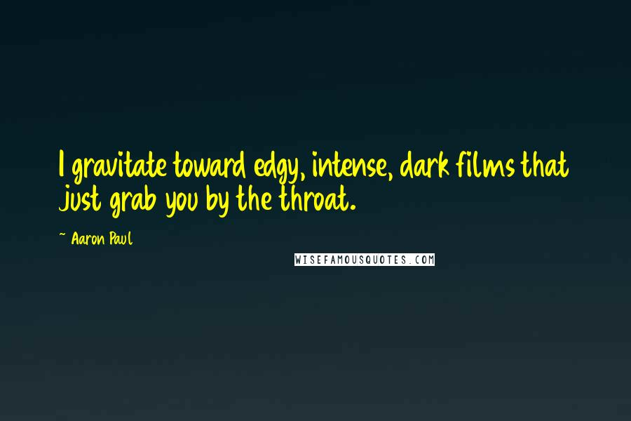Aaron Paul quotes: I gravitate toward edgy, intense, dark films that just grab you by the throat.