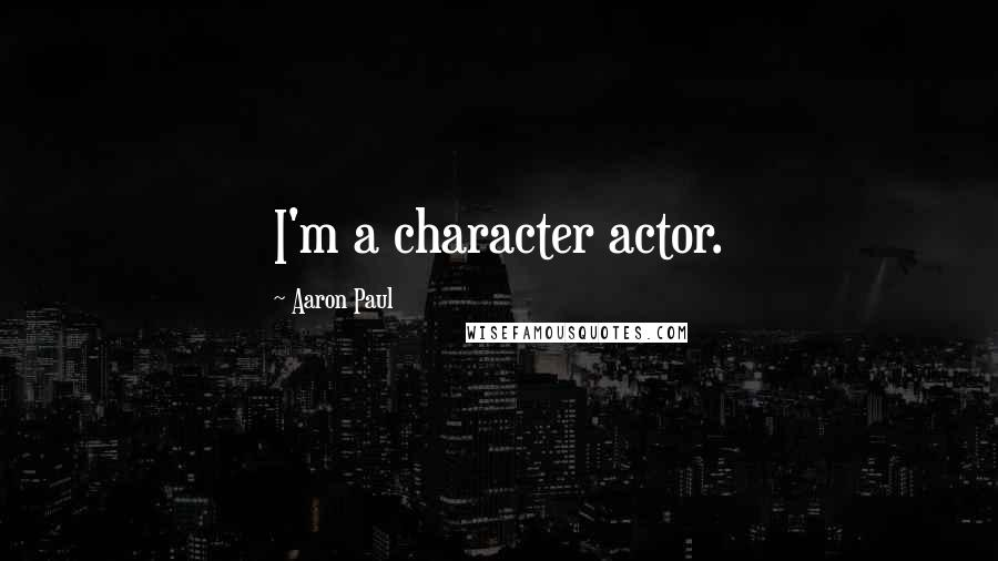 Aaron Paul quotes: I'm a character actor.