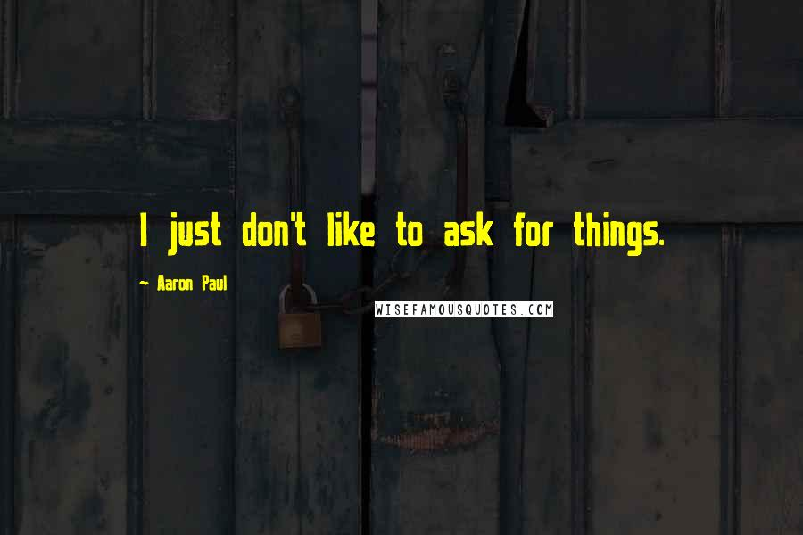 Aaron Paul quotes: I just don't like to ask for things.