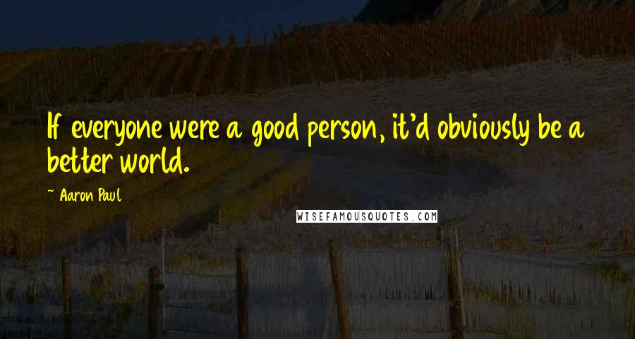 Aaron Paul quotes: If everyone were a good person, it'd obviously be a better world.