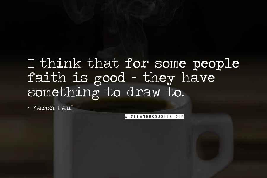 Aaron Paul quotes: I think that for some people faith is good - they have something to draw to.