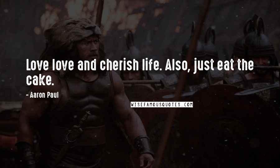 Aaron Paul quotes: Love love and cherish life. Also, just eat the cake.