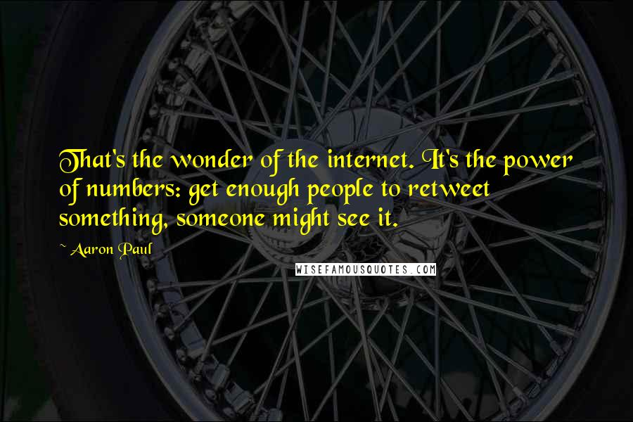 Aaron Paul quotes: That's the wonder of the internet. It's the power of numbers: get enough people to retweet something, someone might see it.
