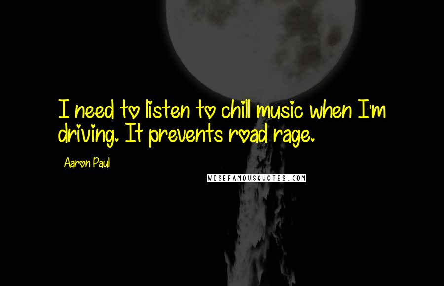 Aaron Paul quotes: I need to listen to chill music when I'm driving. It prevents road rage.