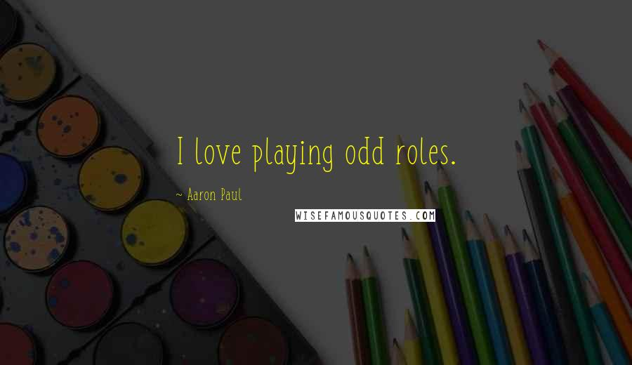 Aaron Paul quotes: I love playing odd roles.