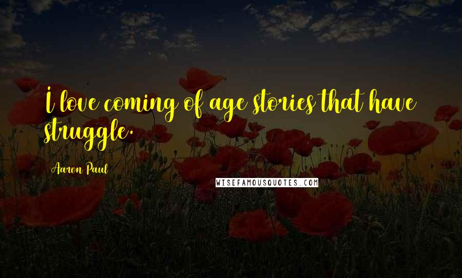 Aaron Paul quotes: I love coming of age stories that have struggle.