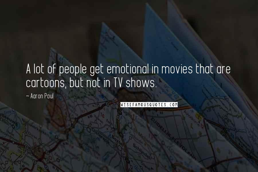 Aaron Paul quotes: A lot of people get emotional in movies that are cartoons, but not in TV shows.