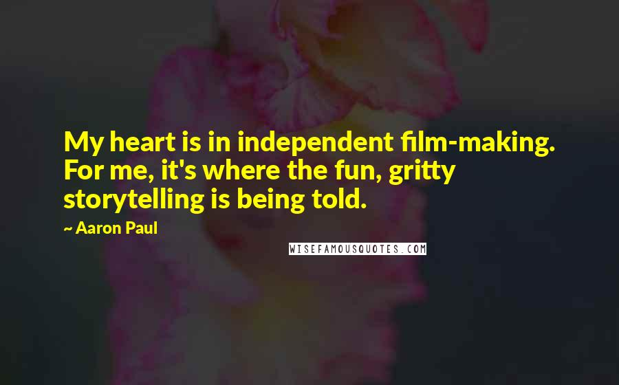 Aaron Paul quotes: My heart is in independent film-making. For me, it's where the fun, gritty storytelling is being told.