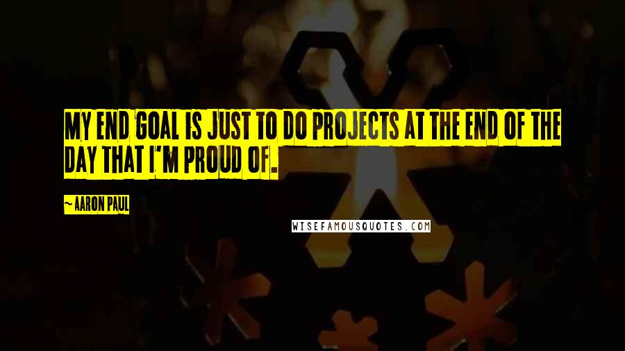 Aaron Paul quotes: My end goal is just to do projects at the end of the day that I'm proud of.