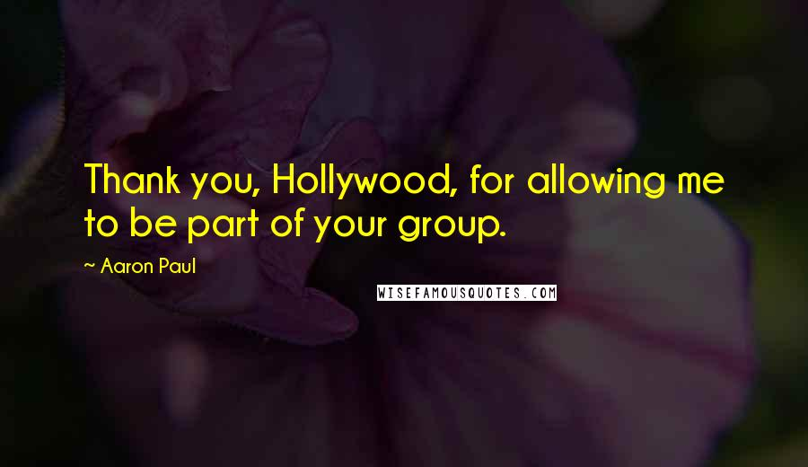 Aaron Paul quotes: Thank you, Hollywood, for allowing me to be part of your group.