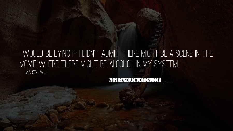 Aaron Paul quotes: I would be lying if I didn't admit there might be a scene in the movie where there might be alcohol in my system.