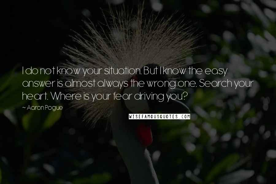 Aaron Pogue quotes: I do not know your situation. But I know the easy answer is almost always the wrong one. Search your heart. Where is your fear driving you?