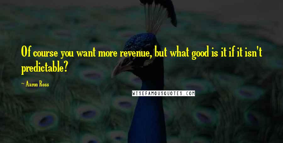 Aaron Ross quotes: Of course you want more revenue, but what good is it if it isn't predictable?