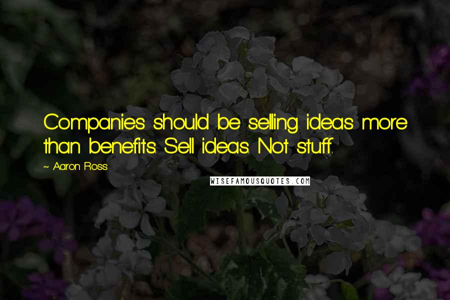 Aaron Ross quotes: Companies should be selling ideas more than benefits. Sell ideas. Not stuff.