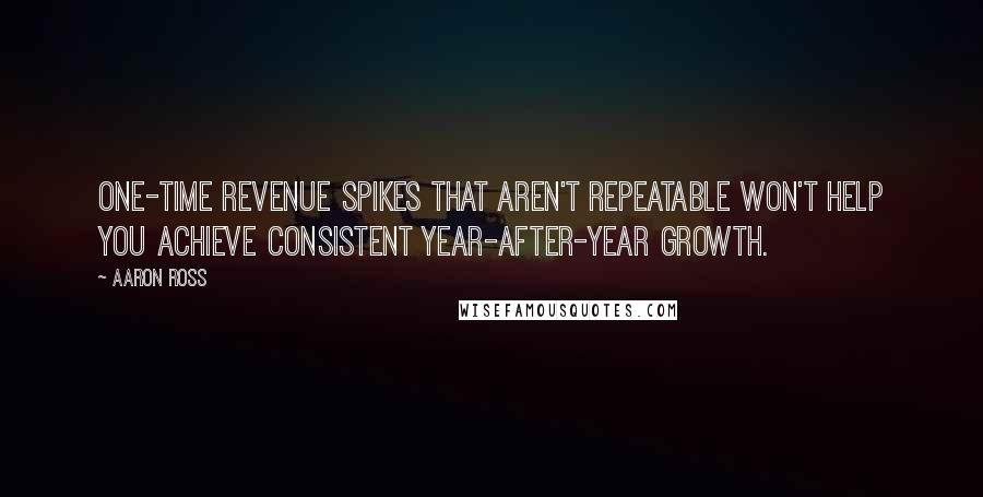 Aaron Ross quotes: One-time revenue spikes that aren't repeatable won't help you achieve consistent year-after-year growth.
