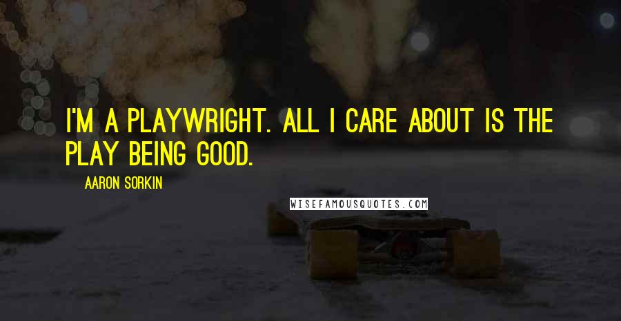 Aaron Sorkin quotes: I'm a playwright. All I care about is the play being good.