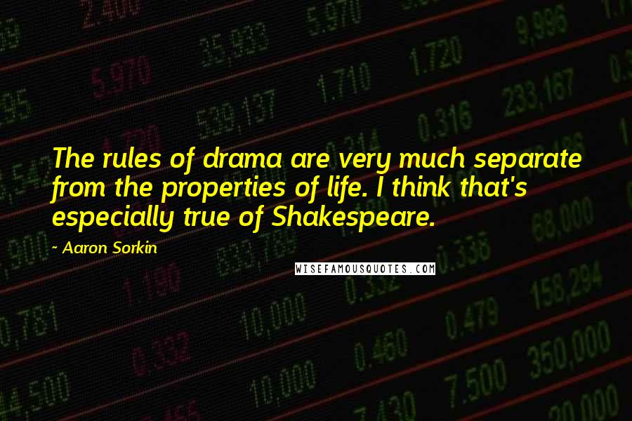 Aaron Sorkin quotes: The rules of drama are very much separate from the properties of life. I think that's especially true of Shakespeare.