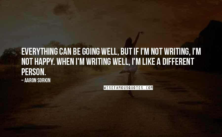 Aaron Sorkin quotes: Everything can be going well, but if I'm not writing, I'm not happy. When I'm writing well, I'm like a different person.