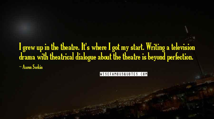 Aaron Sorkin quotes: I grew up in the theatre. It's where I got my start. Writing a television drama with theatrical dialogue about the theatre is beyond perfection.