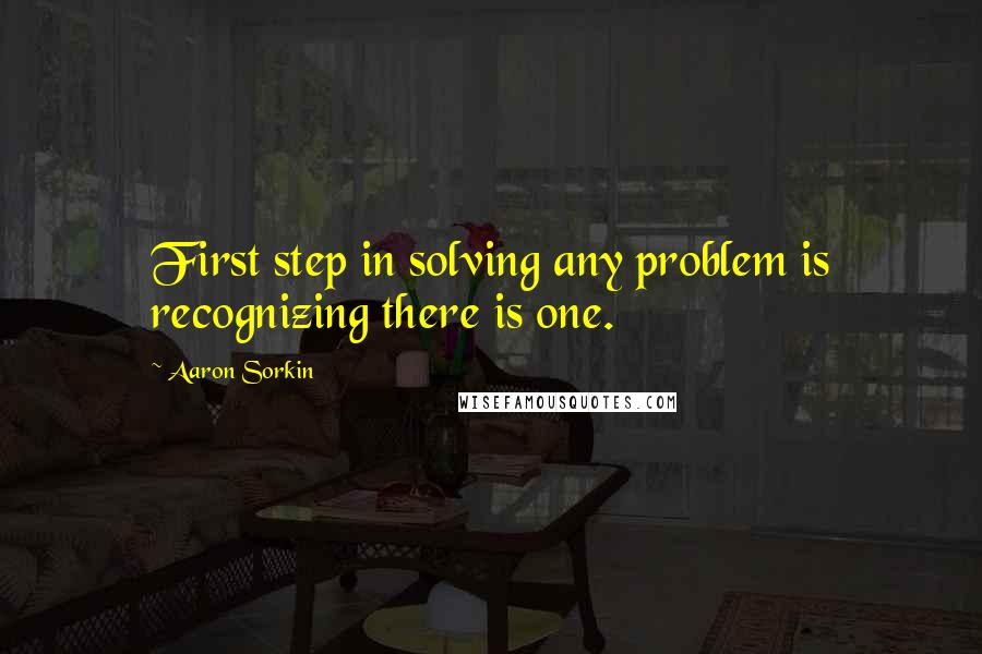 Aaron Sorkin quotes: First step in solving any problem is recognizing there is one.