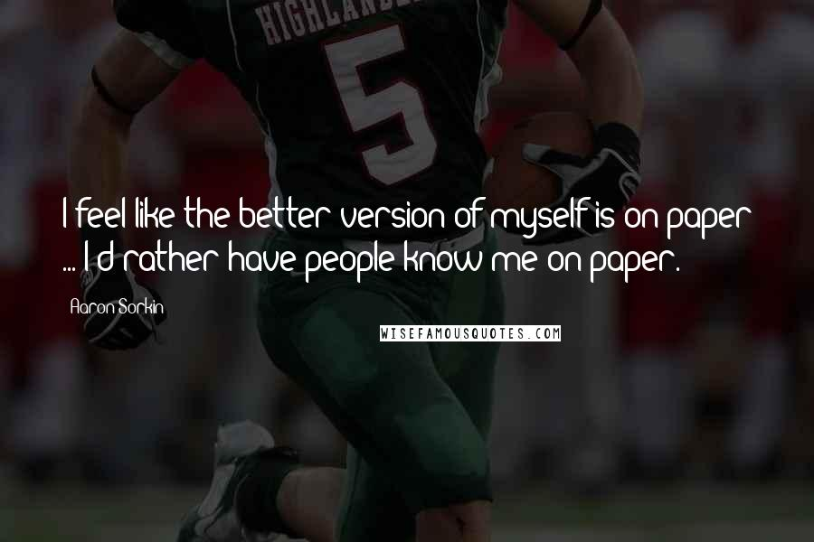 Aaron Sorkin quotes: I feel like the better version of myself is on paper ... I'd rather have people know me on paper.
