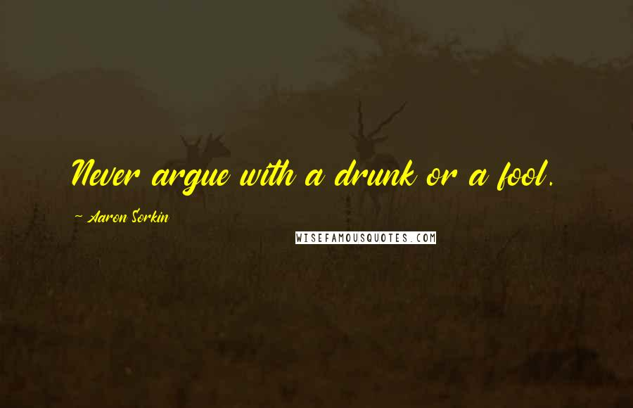 Aaron Sorkin quotes: Never argue with a drunk or a fool.