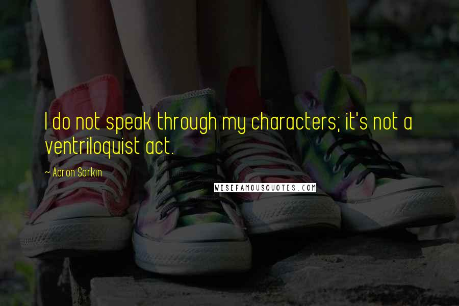 Aaron Sorkin quotes: I do not speak through my characters; it's not a ventriloquist act.